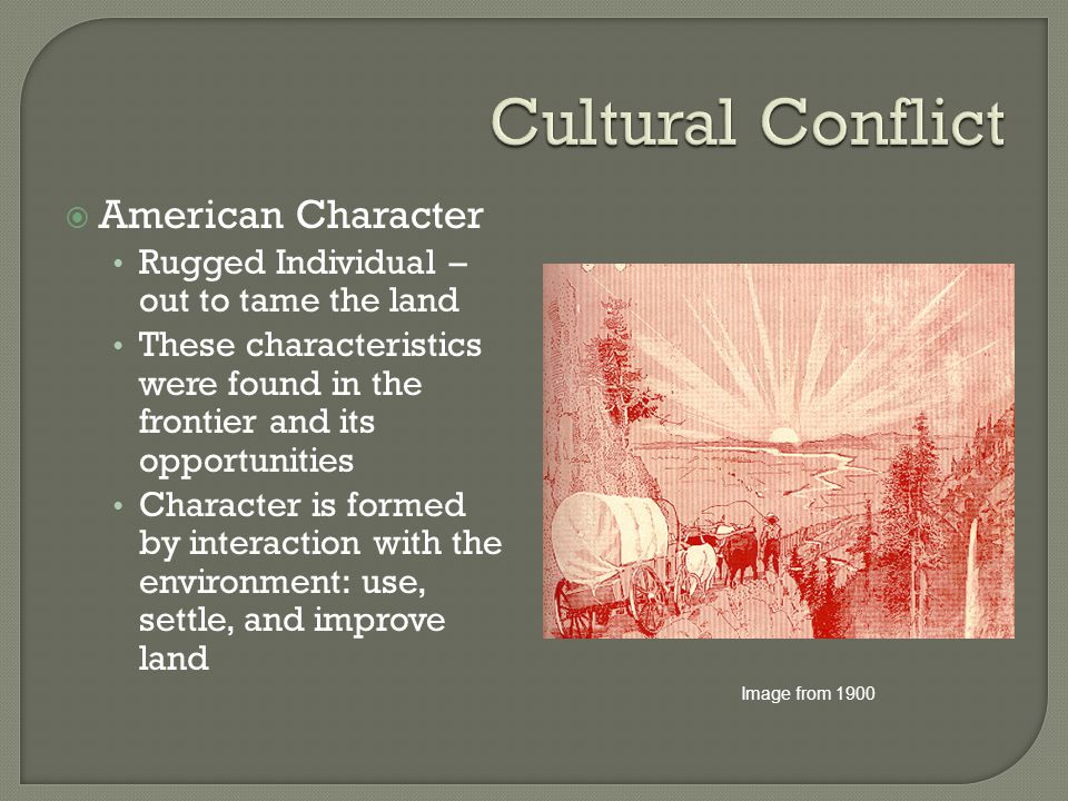 American Character Rugged Individual – out to tame the land These characteristics were found in the frontier and its opportunities Character is form