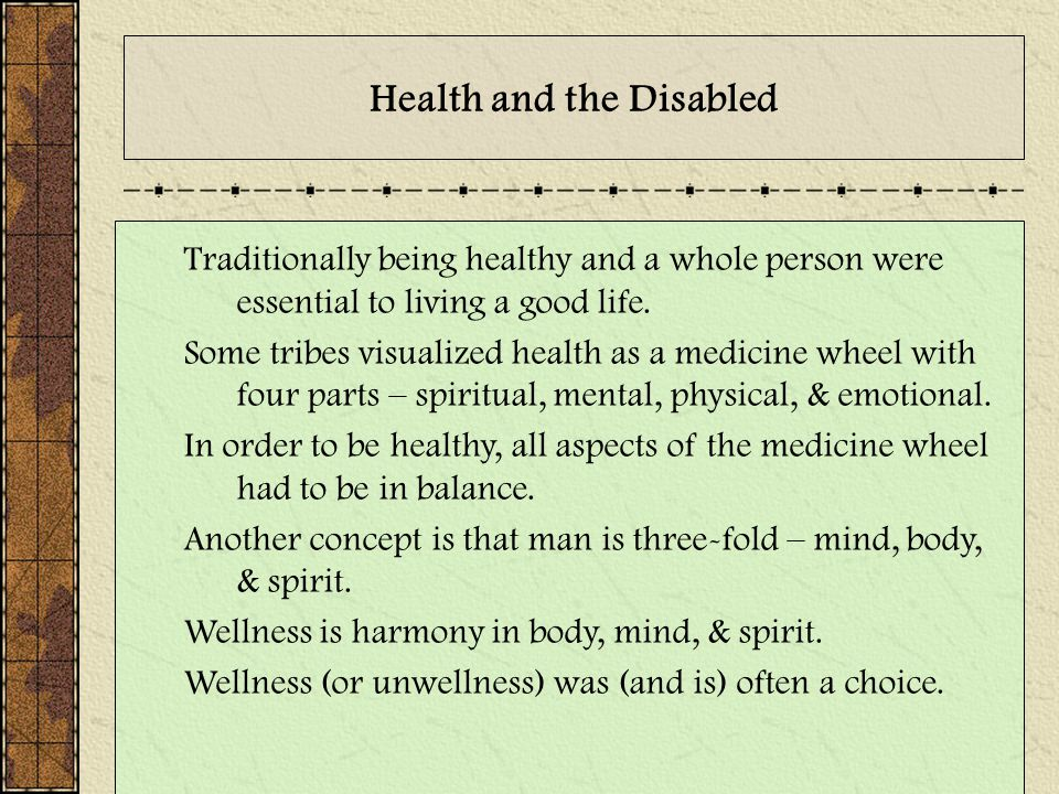 Health and the Disabled Traditionally being healthy and a whole person were essential to living a good life. Some tribes visualized health as a medici