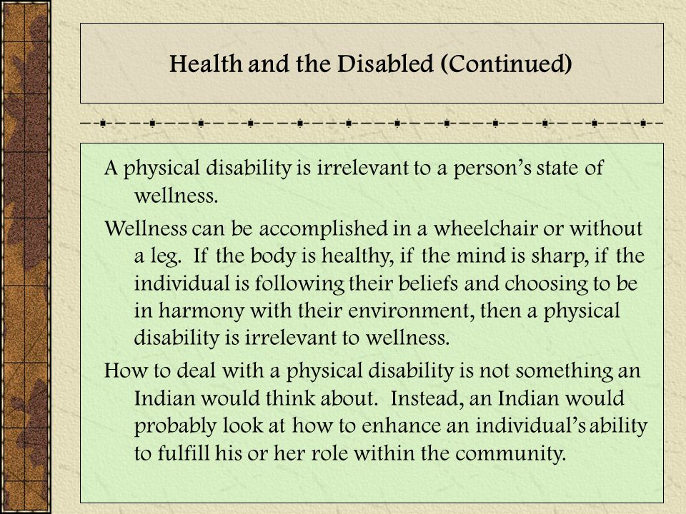 Health and the Disabled (Continued) A physical disability is irrelevant to a person's state of wellness. Wellness can be accomplished in a wheelchair