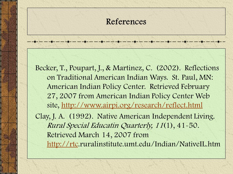 References Becker, T., Poupart, J., & Martinez, C. (2002). Reflections on Traditional American Indian Ways. St. Paul, MN: American Indian Policy Cente