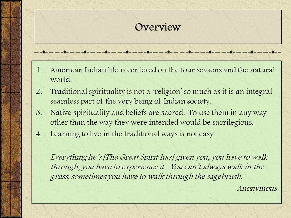 Overview 1.American Indian life is centered on the four seasons and the natural world. 2.Traditional spirituality is not a 'religion' so much as it is