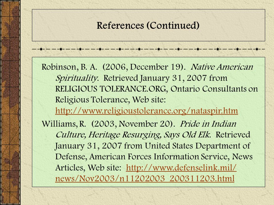 References (Continued) Robinson, B. A. (2006, December 19). Native American Spirituality. Retrieved January 31, 2007 from RELIGIOUS TOLERANCE.ORG, Ont