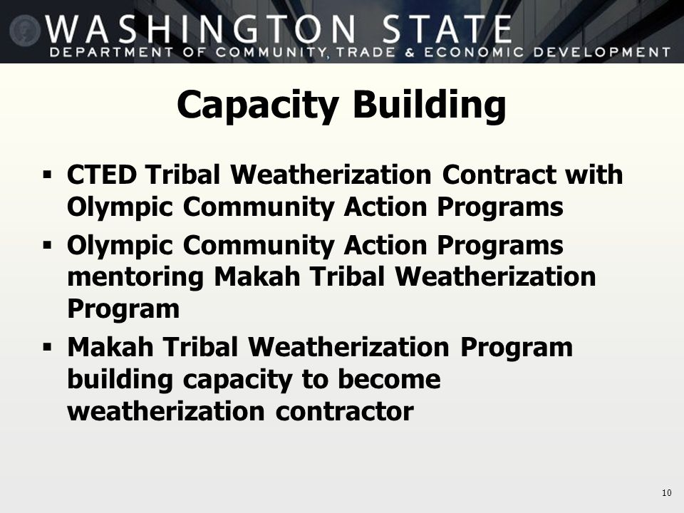 10 Capacity Building  CTED Tribal Weatherization Contract with Olympic Community Action Programs  Olympic Community Action Programs mentoring Makah