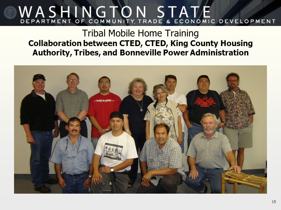 15 Tribal Mobile Home Training Collaboration between CTED, CTED, King County Housing Authority, Tribes, and Bonneville Power Administration