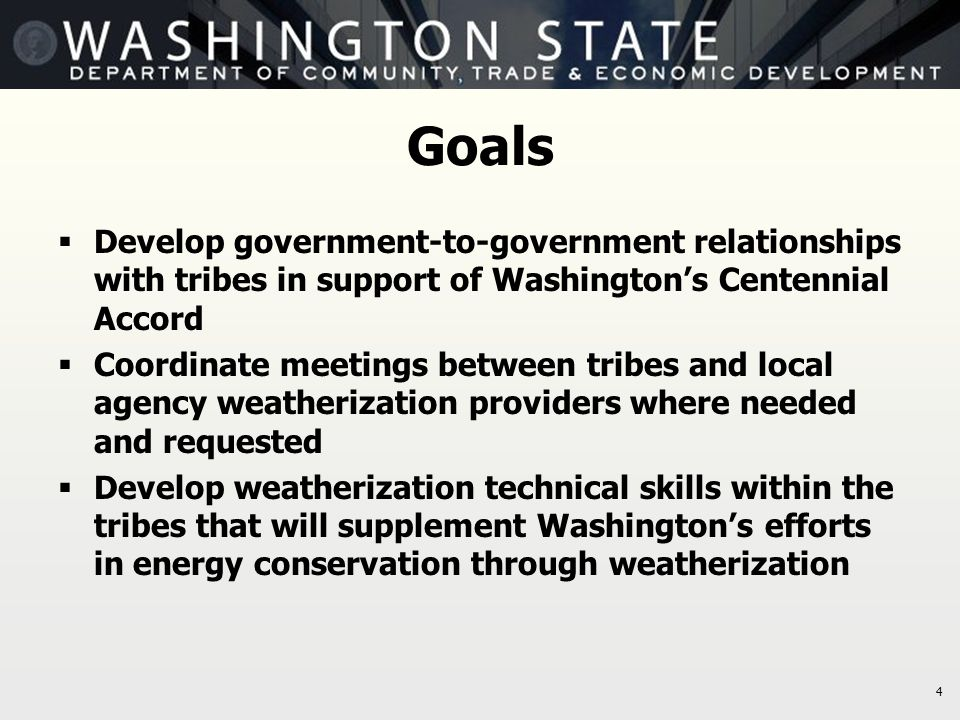 4 Goals  Develop government-to-government relationships with tribes in support of Washington's Centennial Accord  Coordinate meetings between tribes