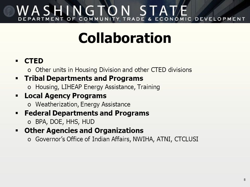 8 Collaboration  CTED oOther units in Housing Division and other CTED divisions  Tribal Departments and Programs oHousing, LIHEAP Energy Assistance,