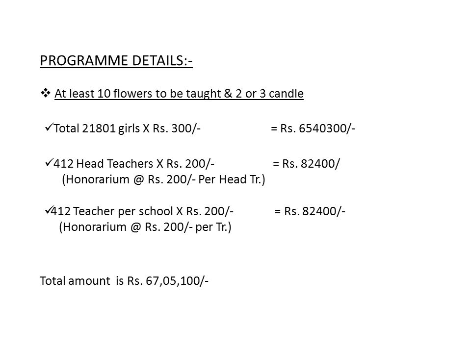 PROGRAMME DETAILS:-  At least 10 flowers to be taught & 2 or 3 candle Total 21801 girls X Rs. 300/- = Rs. 6540300/- 412 Head Teachers X Rs. 200/- = R