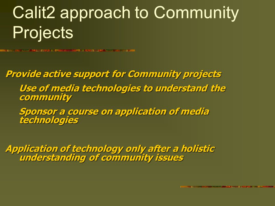Calit2 approach to Community Projects Provide active support for Community projects Use of media technologies to understand the community Sponsor a course on application of media technologies Application of technology only after a holistic understanding of community issues