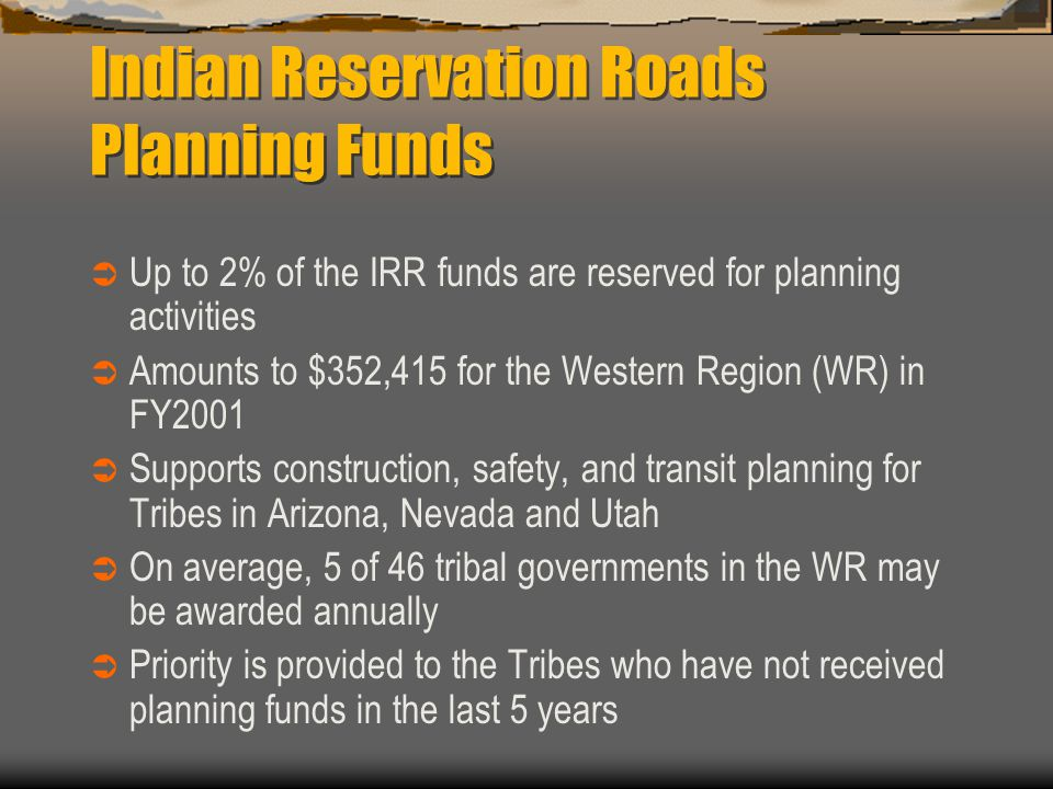 Indian Reservation Roads Planning Funds  Up to 2% of the IRR funds are reserved for planning activities  Amounts to $352,415 for the Western Region