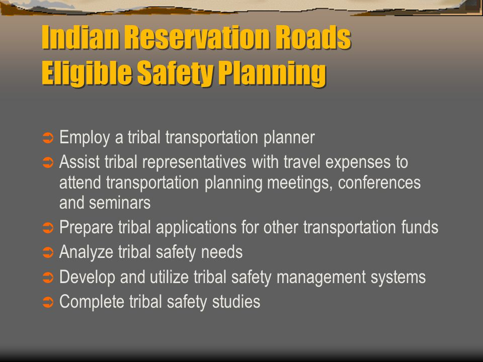 Indian Reservation Roads Eligible Safety Planning  Employ a tribal transportation planner  Assist tribal representatives with travel expenses to attend transportation planning meetings, conferences and seminars  Prepare tribal applications for other transportation funds  Analyze tribal safety needs  Develop and utilize tribal safety management systems  Complete tribal safety studies