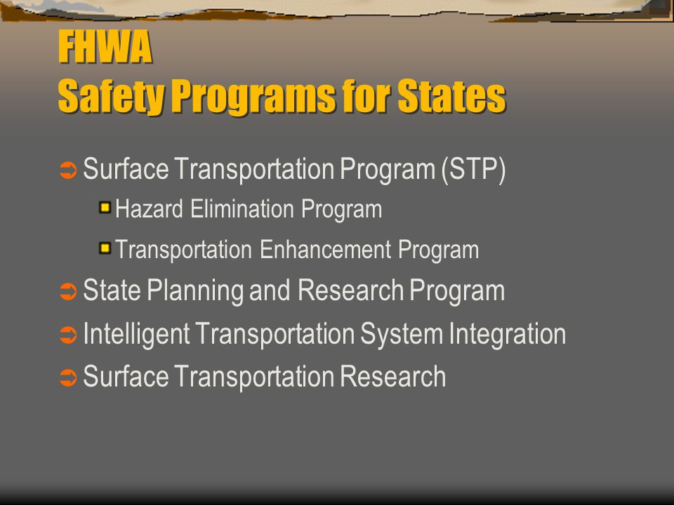 FHWA Safety Programs for States  Surface Transportation Program (STP) Hazard Elimination Program Transportation Enhancement Program  State Planning and Research Program  Intelligent Transportation System Integration  Surface Transportation Research