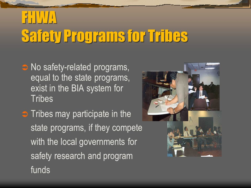 FHWA Safety Programs for Tribes  No safety-related programs, equal to the state programs, exist in the BIA system for Tribes  Tribes may participate in the state programs, if they compete with the local governments for safety research and program funds