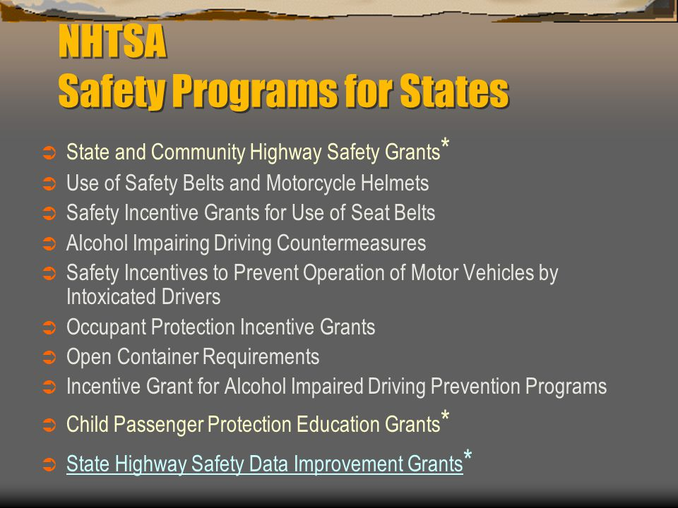 NHTSA Safety Programs for States  State and Community Highway Safety Grants *  Use of Safety Belts and Motorcycle Helmets  Safety Incentive Grants for Use of Seat Belts  Alcohol Impairing Driving Countermeasures  Safety Incentives to Prevent Operation of Motor Vehicles by Intoxicated Drivers  Occupant Protection Incentive Grants  Open Container Requirements  Incentive Grant for Alcohol Impaired Driving Prevention Programs  Child Passenger Protection Education Grants *  State Highway Safety Data Improvement Grants *