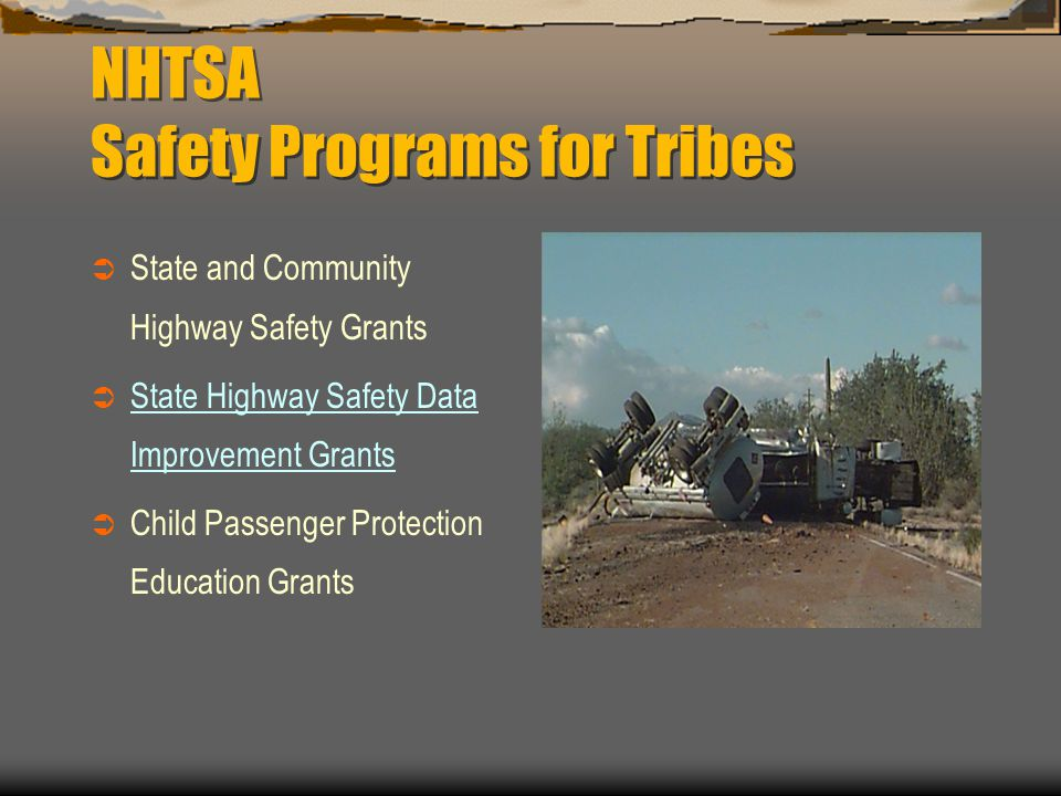 NHTSA Safety Programs for Tribes  State and Community Highway Safety Grants  State Highway Safety Data Improvement Grants  Child Passenger Protection Education Grants