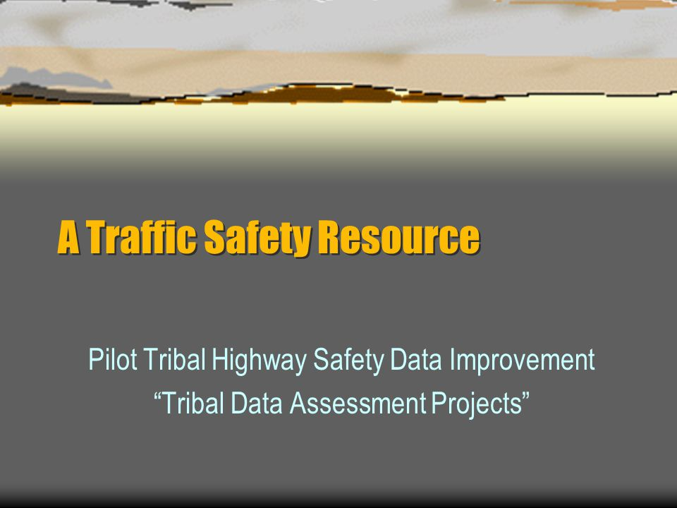 A Traffic Safety Resource Pilot Tribal Highway Safety Data Improvement Tribal Data Assessment Projects