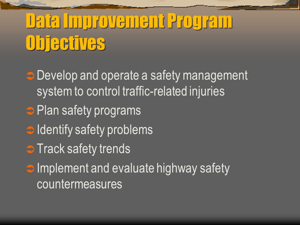 Data Improvement Program Objectives  Develop and operate a safety management system to control traffic-related injuries  Plan safety programs  Identify safety problems  Track safety trends  Implement and evaluate highway safety countermeasures