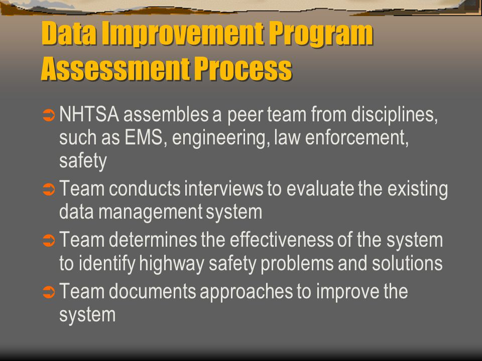Data Improvement Program Assessment Process  NHTSA assembles a peer team from disciplines, such as EMS, engineering, law enforcement, safety  Team c