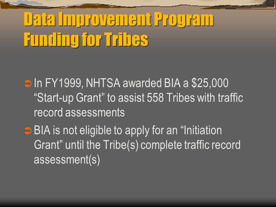 Data Improvement Program Funding for Tribes  In FY1999, NHTSA awarded BIA a $25,000 Start-up Grant to assist 558 Tribes with traffic record assessments  BIA is not eligible to apply for an Initiation Grant until the Tribe(s) complete traffic record assessment(s)