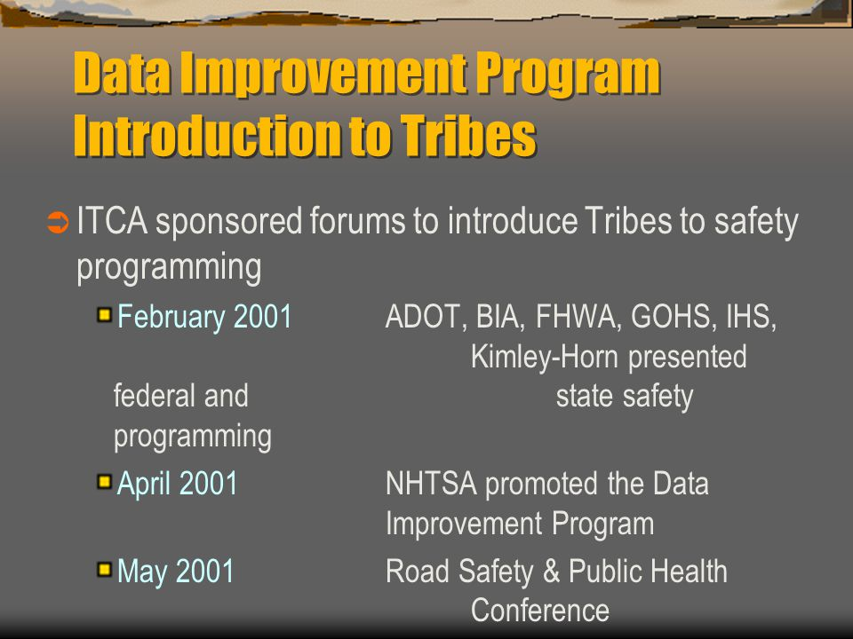 Data Improvement Program Introduction to Tribes  ITCA sponsored forums to introduce Tribes to safety programming February 2001 ADOT, BIA, FHWA, GOHS, IHS, Kimley-Horn presented federal and state safety programming April 2001NHTSA promoted the Data Improvement Program May 2001 Road Safety & Public Health Conference