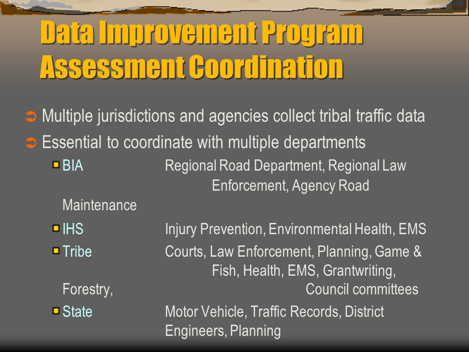 Data Improvement Program Assessment Coordination  Multiple jurisdictions and agencies collect tribal traffic data  Essential to coordinate with multiple departments BIA Regional Road Department, Regional Law Enforcement, Agency Road Maintenance IHS Injury Prevention, Environmental Health, EMS Tribe Courts, Law Enforcement, Planning, Game & Fish, Health, EMS, Grantwriting, Forestry, Council committees StateMotor Vehicle, Traffic Records, District Engineers, Planning
