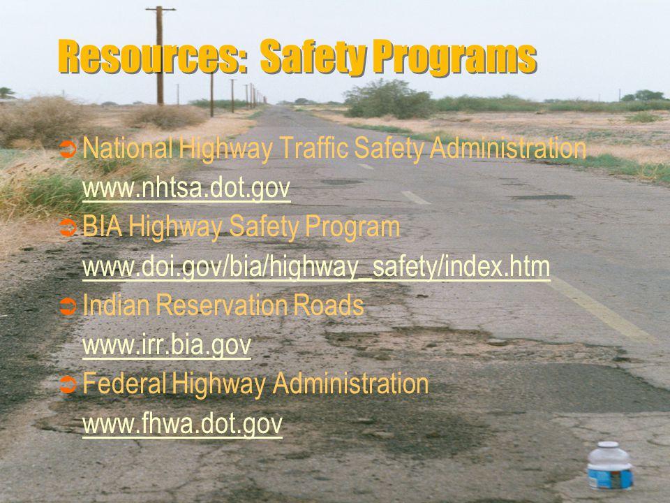 Resources: Safety Programs  National Highway Traffic Safety Administration www.nhtsa.dot.gov  BIA Highway Safety Program www.doi.gov/bia/highway_safety/index.htm  Indian Reservation Roads www.irr.bia.gov  Federal Highway Administration www.fhwa.dot.gov