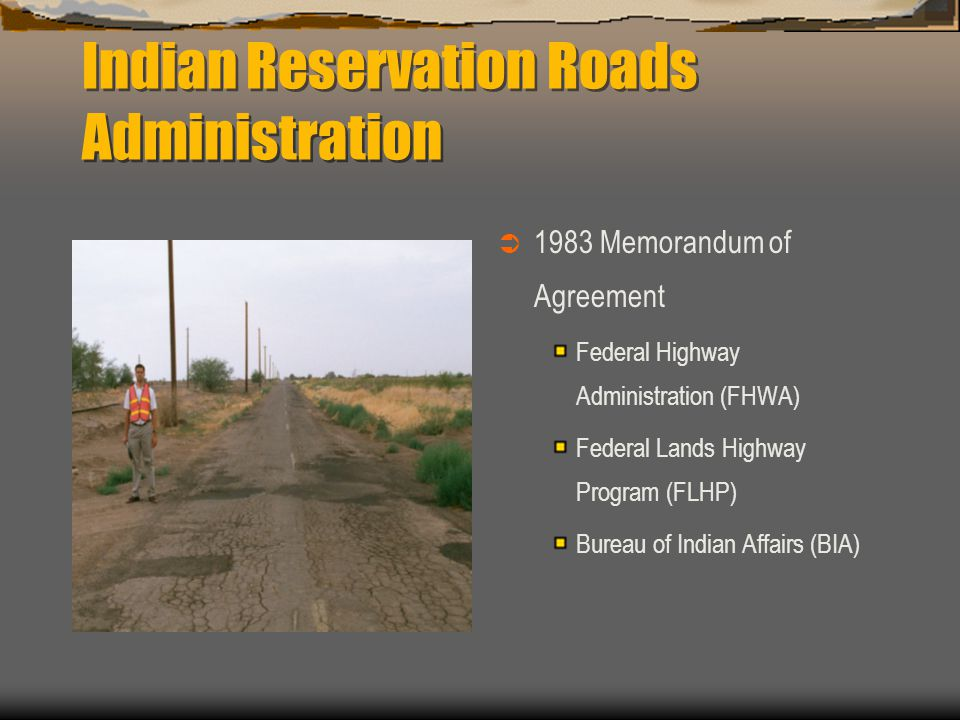 Indian Reservation Roads Funding  USDOT funds  Formula based  FHWA FLHO BIA Division of Transportation –12 BIA Regional Offices  Western Regional Office Arizona Nevada Utah