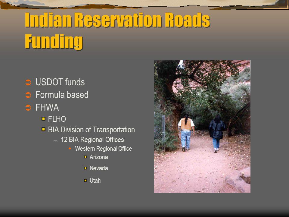 Indian Reservation Roads Funding  USDOT funds  Formula based  FHWA FLHO BIA Division of Transportation –12 BIA Regional Offices  Western Regional Office Arizona Nevada Utah