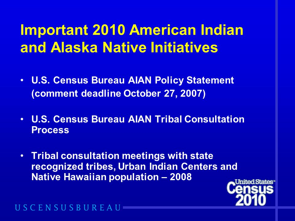 Important 2010 American Indian and Alaska Native Initiatives U.S. Census Bureau AIAN Policy Statement (comment deadline October 27, 2007) U.S. Census