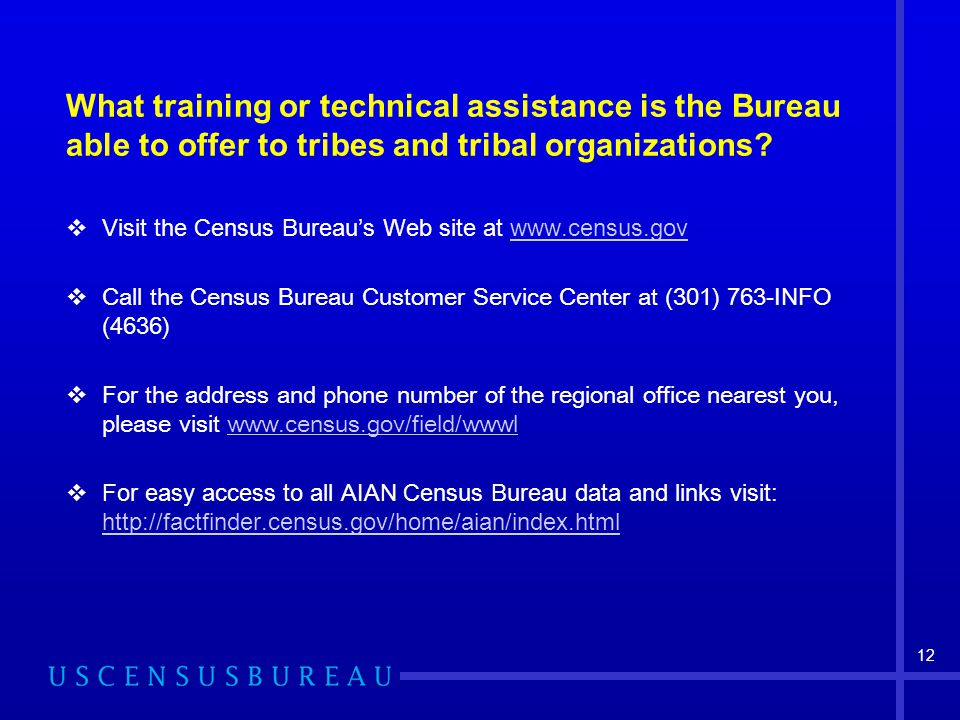 12 What training or technical assistance is the Bureau able to offer to tribes and tribal organizations?  Visit the Census Bureau's Web site at www.c