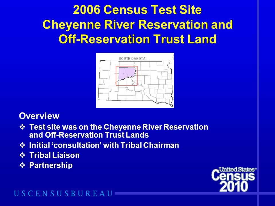 2006 Census Test Site Cheyenne River Reservation and Off-Reservation Trust Land Overview  Test site was on the Cheyenne River Reservation and Off-Reservation Trust Lands  Initial 'consultation' with Tribal Chairman  Tribal Liaison  Partnership