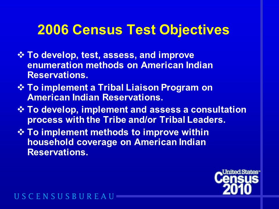 2006 Census Test Objectives  To develop, test, assess, and improve enumeration methods on American Indian Reservations.  To implement a Tribal Liais