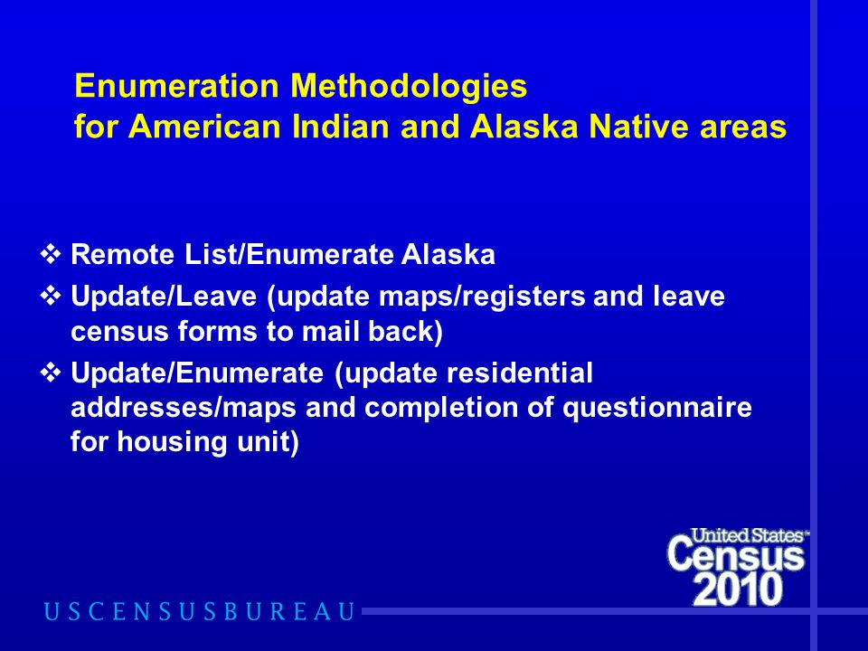 Enumeration Methodologies for American Indian and Alaska Native areas  Remote List/Enumerate Alaska  Update/Leave (update maps/registers and leave census forms to mail back)  Update/Enumerate (update residential addresses/maps and completion of questionnaire for housing unit)