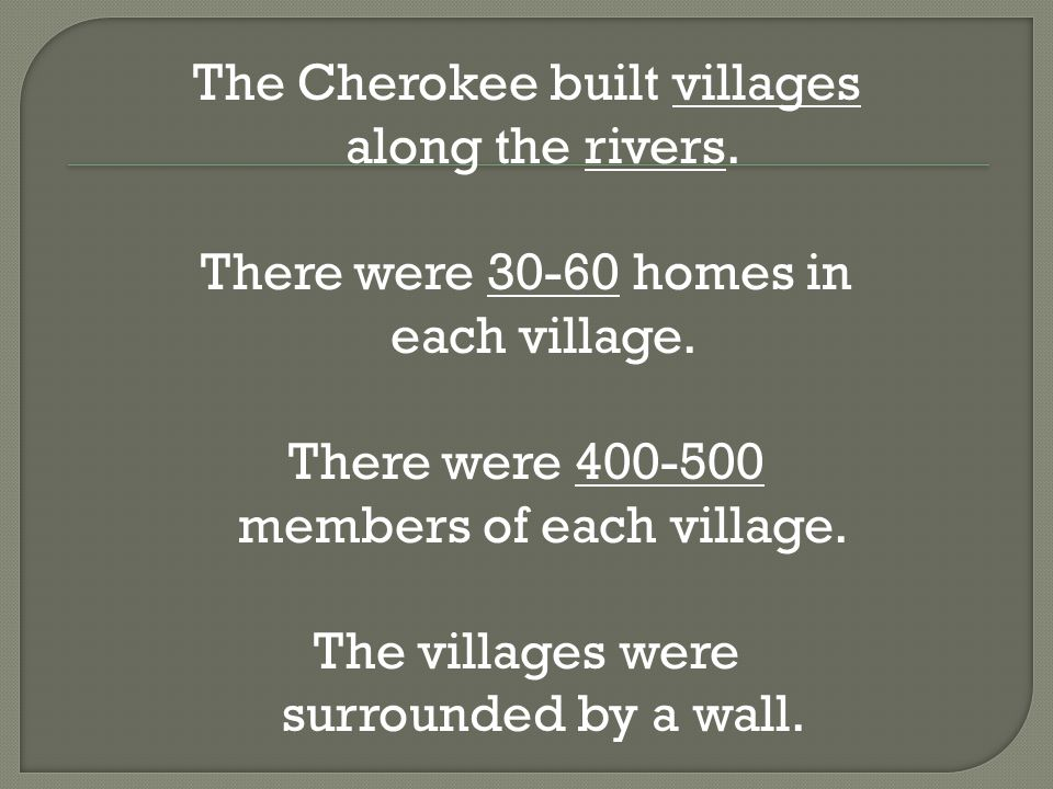 The Cherokee built villages along the rivers. There were 30-60 homes in each village.