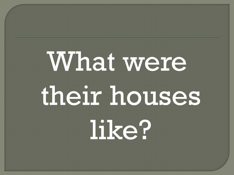 What were their houses like
