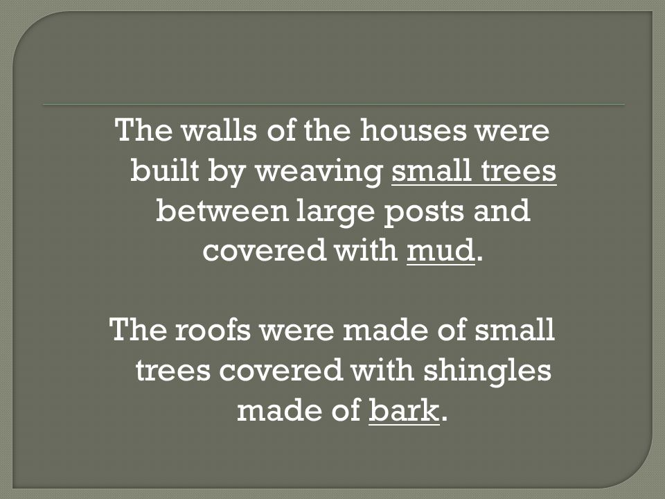 The walls of the houses were built by weaving small trees between large posts and covered with mud.