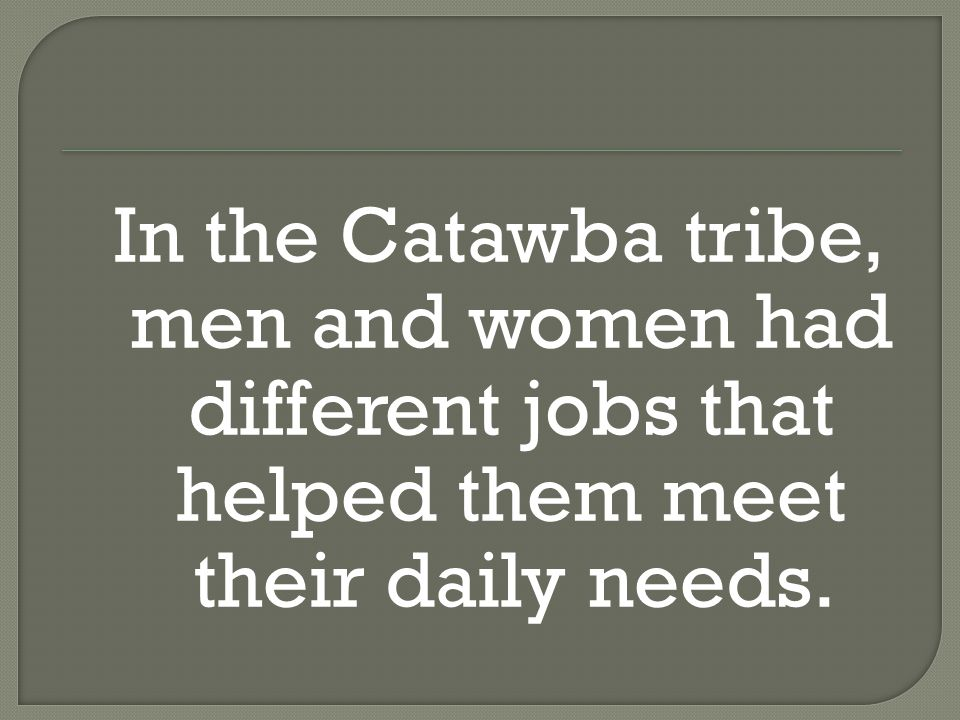 In the Catawba tribe, men and women had different jobs that helped them meet their daily needs.