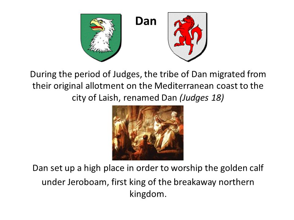 Dan During the period of Judges, the tribe of Dan migrated from their original allotment on the Mediterranean coast to the city of Laish, renamed Dan (Judges 18) Dan set up a high place in order to worship the golden calf under Jeroboam, first king of the breakaway northern kingdom.