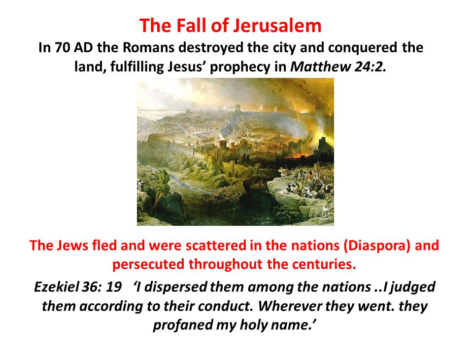 The Fall of Jerusalem In 70 AD the Romans destroyed the city and conquered the land, fulfilling Jesus' prophecy in Matthew 24:2.