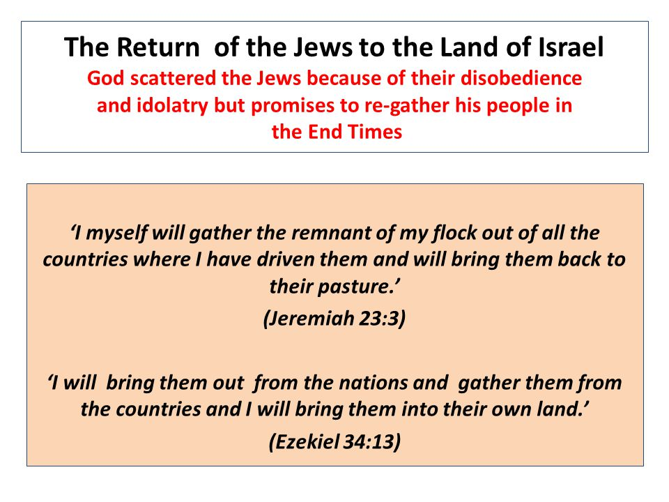 The Return of the Jews to the Land of Israel God scattered the Jews because of their disobedience and idolatry but promises to re-gather his people in the End Times 'I myself will gather the remnant of my flock out of all the countries where I have driven them and will bring them back to their pasture.' (Jeremiah 23:3) 'I will bring them out from the nations and gather them from the countries and I will bring them into their own land.' (Ezekiel 34:13)