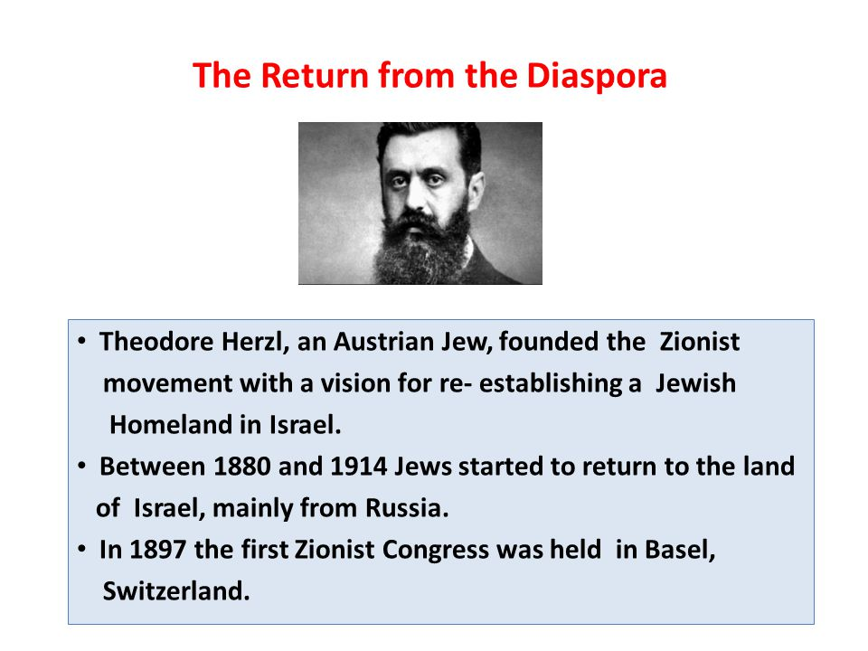 The Return from the Diaspora Theodore Herzl, an Austrian Jew, founded the Zionist movement with a vision for re- establishing a Jewish Homeland in Israel.