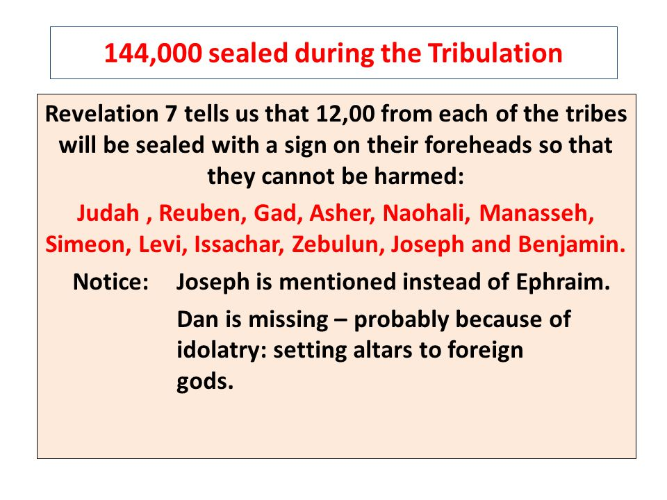 144,000 sealed during the Tribulation Revelation 7 tells us that 12,00 from each of the tribes will be sealed with a sign on their foreheads so that they cannot be harmed: Judah, Reuben, Gad, Asher, Naohali, Manasseh, Simeon, Levi, Issachar, Zebulun, Joseph and Benjamin.
