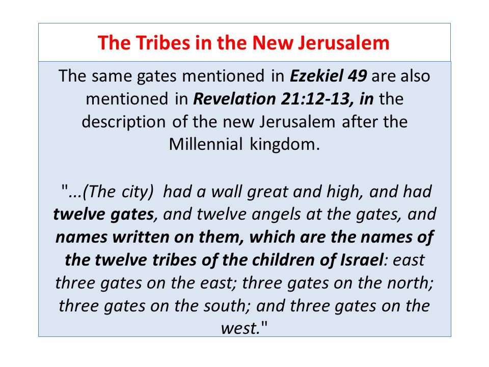 The Tribes in the New Jerusalem The same gates mentioned in Ezekiel 49 are also mentioned in Revelation 21:12-13, in the description of the new Jerusalem after the Millennial kingdom.