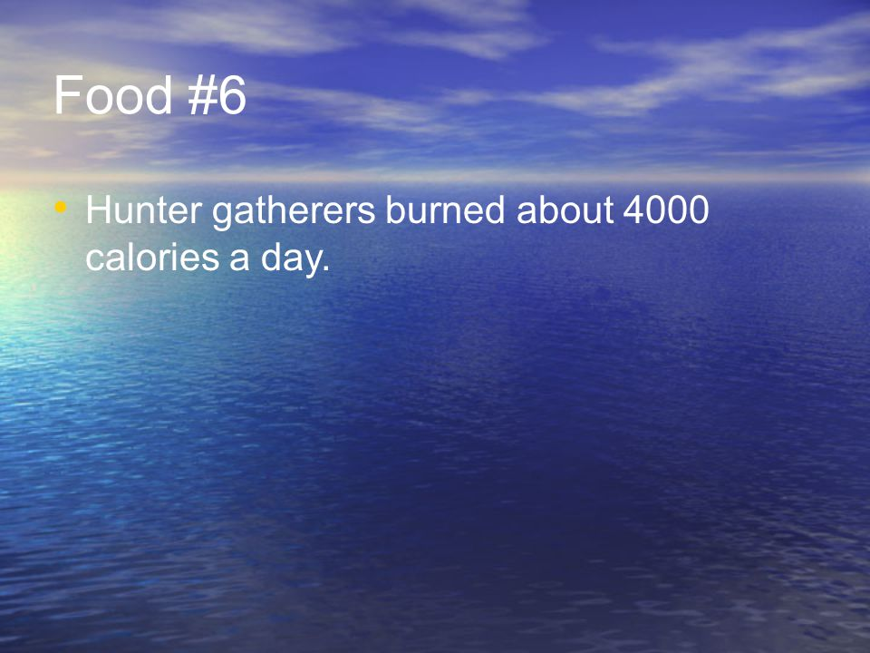 Food #6 Hunter gatherers burned about 4000 calories a day.