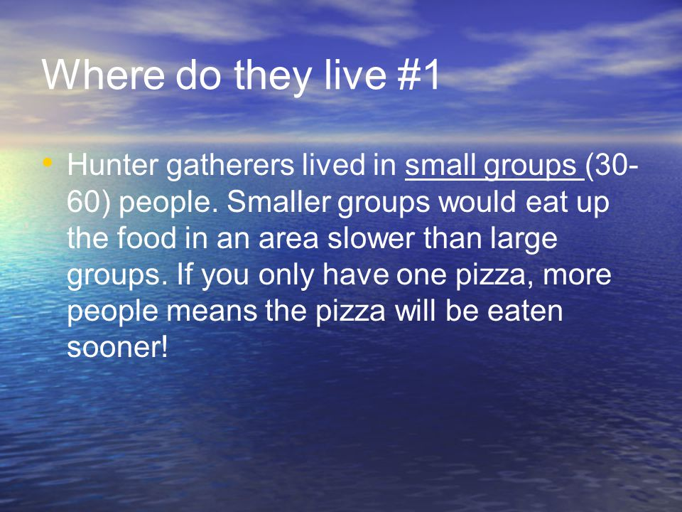 Where do they live #1 Hunter gatherers lived in small groups (30- 60) people.