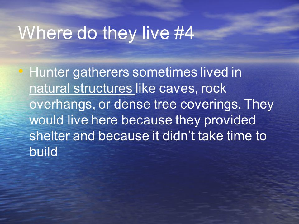 Where do they live #4 Hunter gatherers sometimes lived in natural structures like caves, rock overhangs, or dense tree coverings.