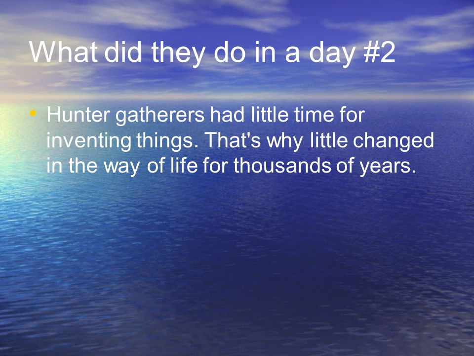 What did they do in a day #2 Hunter gatherers had little time for inventing things.