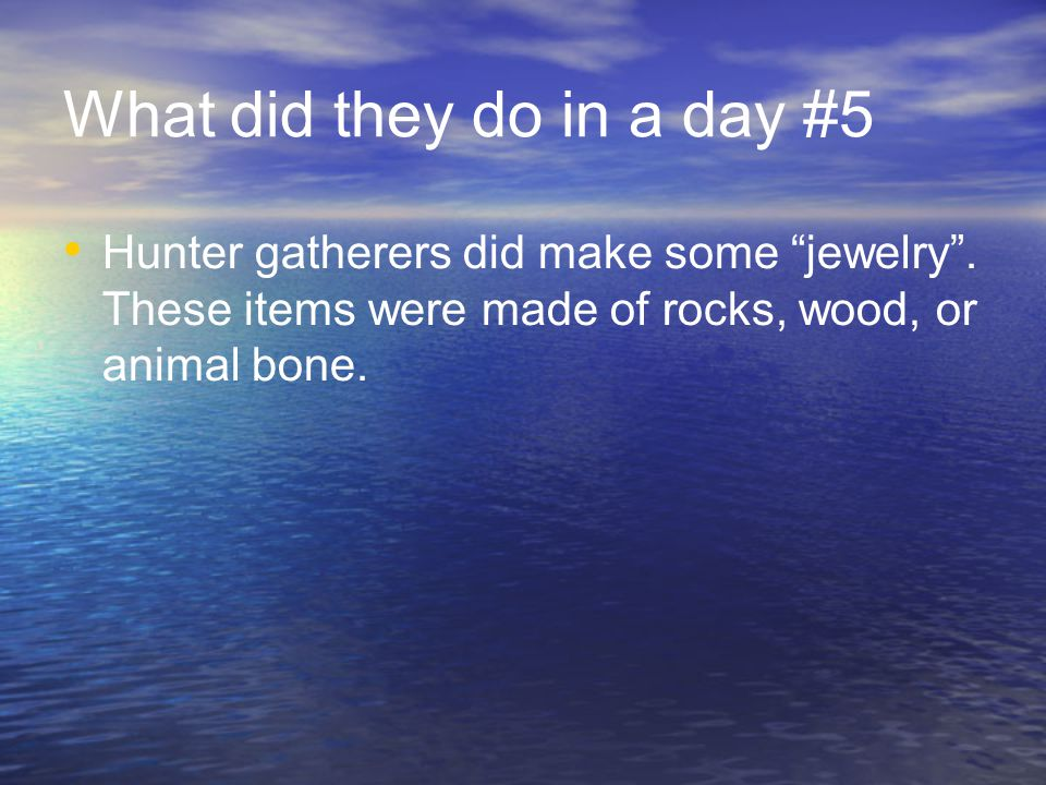 What did they do in a day #5 Hunter gatherers did make some jewelry .