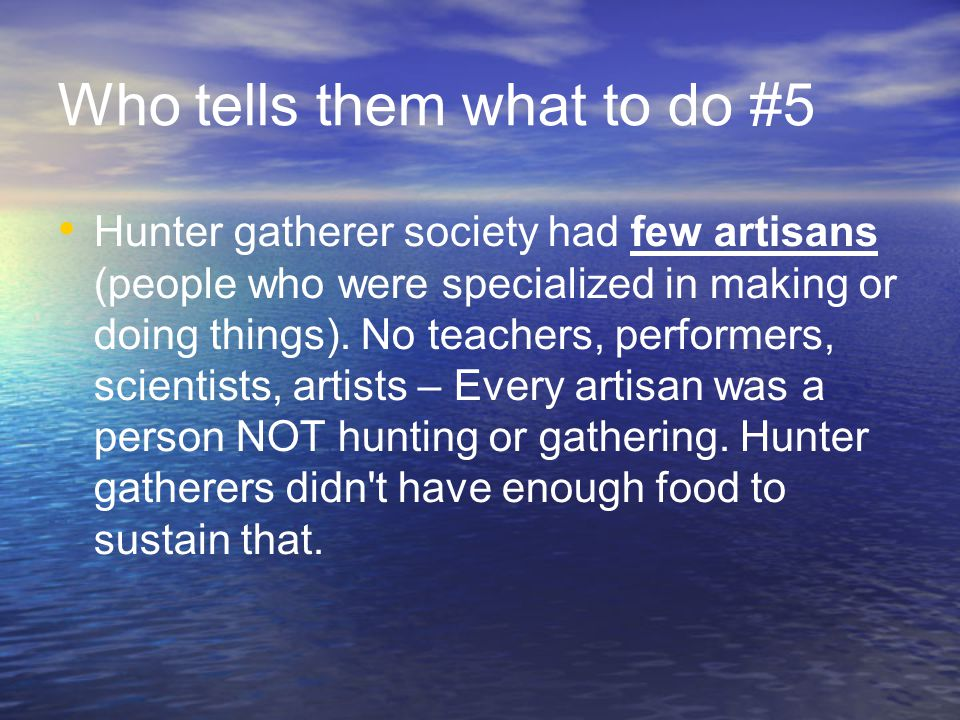 Who tells them what to do #5 Hunter gatherer society had few artisans (people who were specialized in making or doing things).