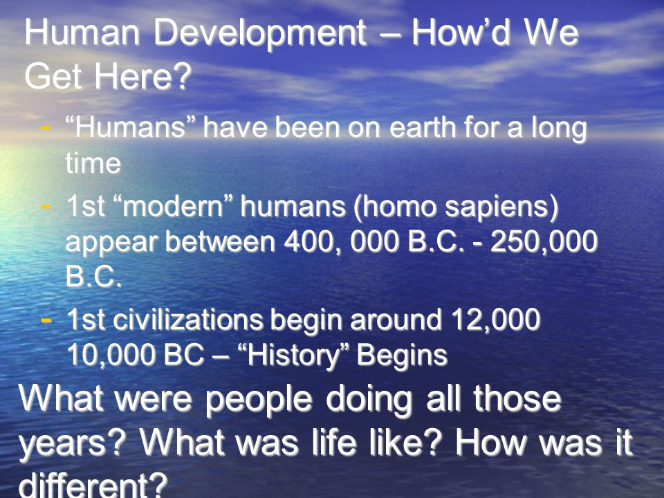 """Human Development – How'd We Get Here? - """"Humans"""" have been on earth for a long time - 1st """"modern"""" humans (homo sapiens) appear between 400, 000 B.C."""
