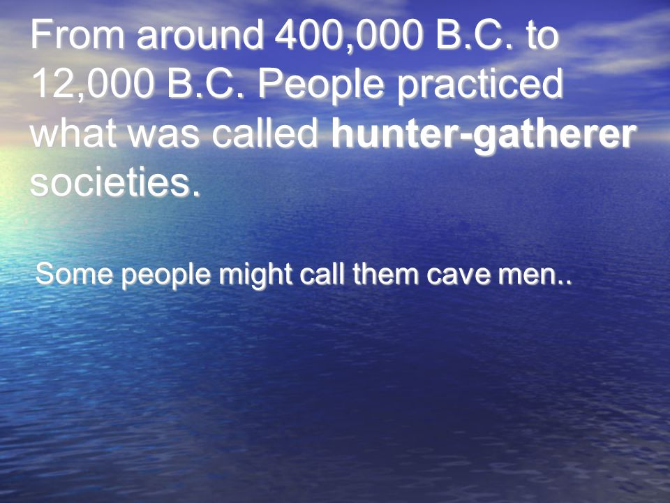 From around 400,000 B.C. to 12,000 B.C. People practiced what was called hunter-gatherer societies. Some people might call them cave men..